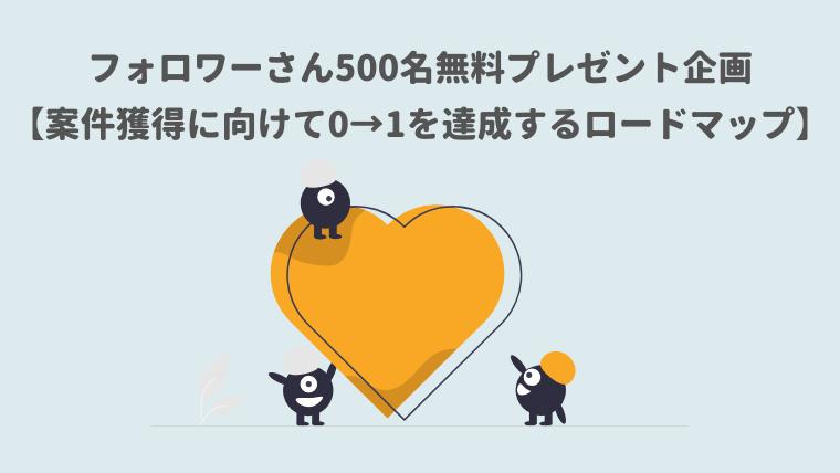 フォロワーさん500名無料プレゼント企画【案件獲得に向けて0→1を達成するロードマップ】